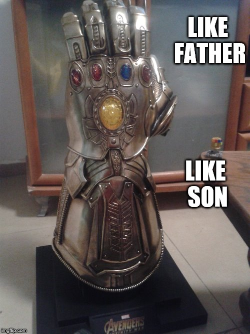 Infinity Family | LIKE FATHER LIKE SON | image tagged in avengers infinity war,infinity gauntlet | made w/ Imgflip meme maker