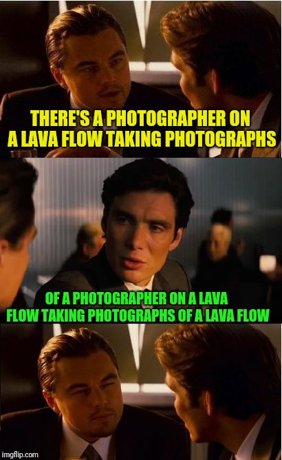 Inception Meme | THERE'S A PHOTOGRAPHER ON A LAVA FLOW TAKING PHOTOGRAPHS OF A PHOTOGRAPHER ON A LAVA FLOW TAKING PHOTOGRAPHS OF A LAVA FLOW | image tagged in memes,inception | made w/ Imgflip meme maker