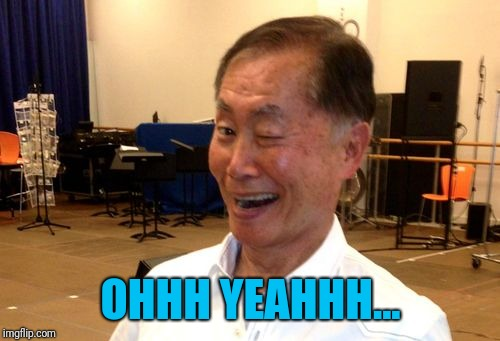 Winking George Takei | OHHH YEAHHH... | image tagged in winking george takei | made w/ Imgflip meme maker