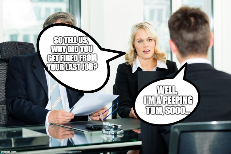 job interview | SO TELL US, WHY DID YOU GET FIRED FROM YOUR LAST JOB? WELL, I'M A PEEPING TOM, SOOO... | image tagged in job interview | made w/ Imgflip meme maker