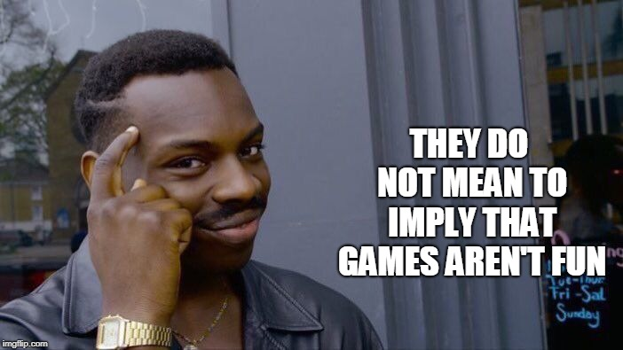Roll Safe Think About It Meme | THEY DO NOT MEAN TO IMPLY THAT GAMES AREN'T FUN | image tagged in memes,roll safe think about it | made w/ Imgflip meme maker