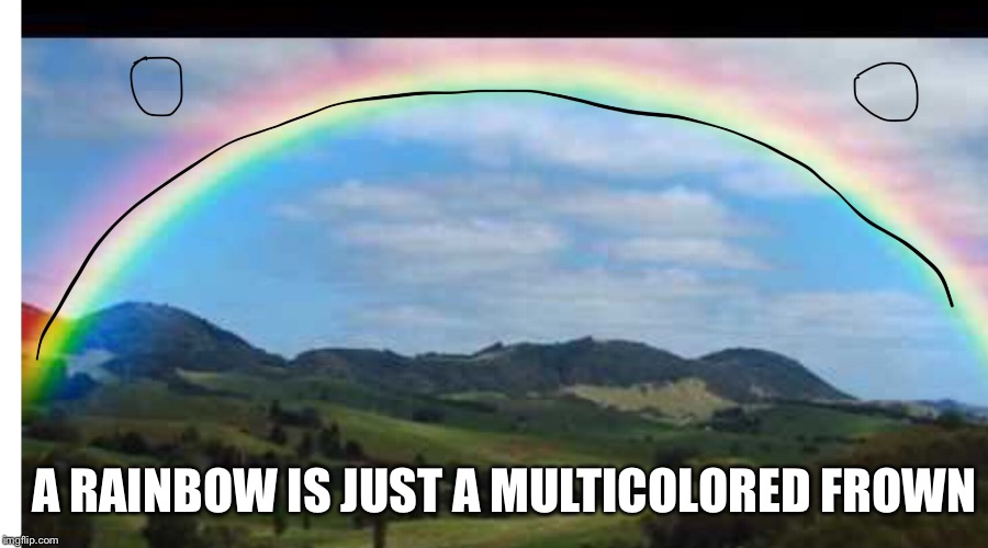 A RAINBOW IS JUST A MULTICOLORED FROWN | image tagged in sadness,demotivationals | made w/ Imgflip meme maker