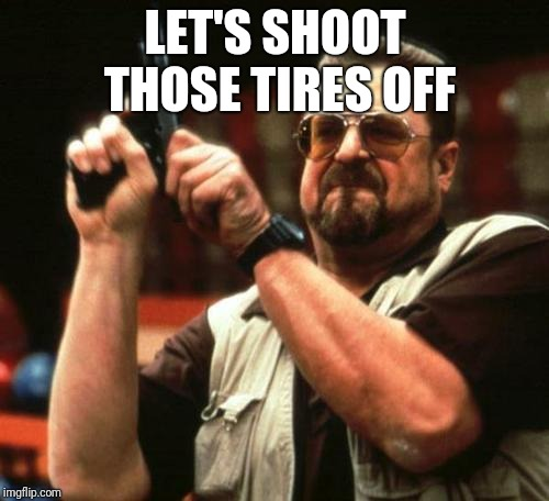 gun | LET'S SHOOT THOSE TIRES OFF | image tagged in gun | made w/ Imgflip meme maker