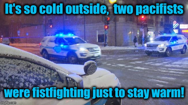 I thought pacifists are AGAINST violence. Not today! | It's so cold outside,  two pacifists were fistfighting just to stay warm! | image tagged in freezing cold,fighting | made w/ Imgflip meme maker