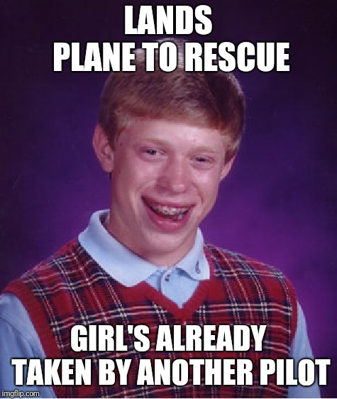 Bad Luck Brian Meme | LANDS PLANE TO RESCUE GIRL'S ALREADY TAKEN BY ANOTHER PILOT | image tagged in memes,bad luck brian | made w/ Imgflip meme maker