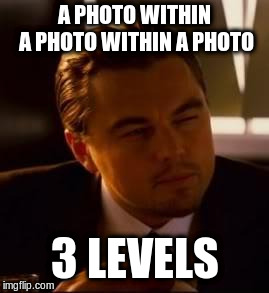 inception | A PHOTO WITHIN A PHOTO WITHIN A PHOTO 3 LEVELS | image tagged in inception | made w/ Imgflip meme maker