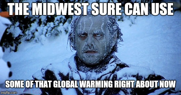 Global Warming or Global Freezing? | THE MIDWEST SURE CAN USE SOME OF THAT GLOBAL WARMING RIGHT ABOUT NOW | image tagged in freezing cold,midwest,funnny,memes,freezing,global warming | made w/ Imgflip meme maker