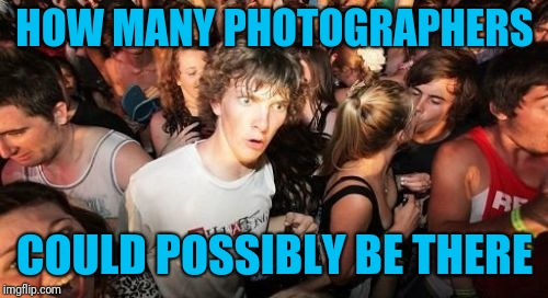Sudden Clarity Clarence Meme | HOW MANY PHOTOGRAPHERS COULD POSSIBLY BE THERE | image tagged in memes,sudden clarity clarence | made w/ Imgflip meme maker