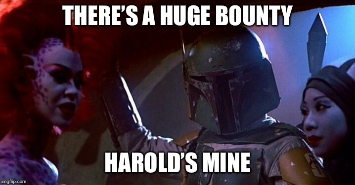 Bobba Fett  | THERE'S A HUGE BOUNTY HAROLD'S MINE | image tagged in bobba fett | made w/ Imgflip meme maker