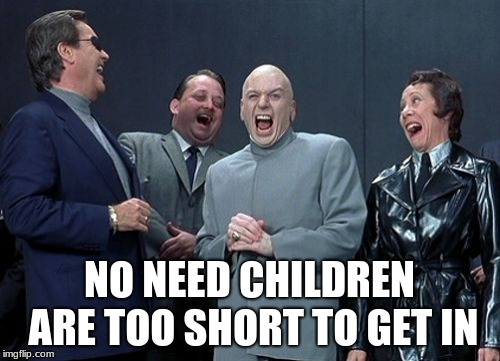 Laughing Villains Meme | NO NEED CHILDREN ARE TOO SHORT TO GET IN | image tagged in memes,laughing villains | made w/ Imgflip meme maker