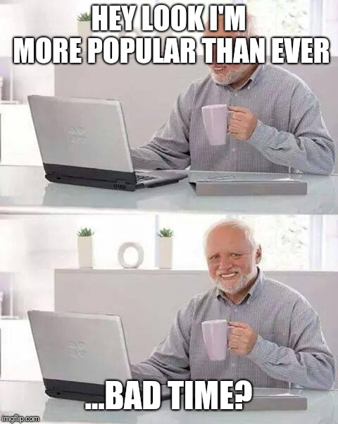 Hide the Pain Harold Meme | HEY LOOK I'M MORE POPULAR THAN EVER ...BAD TIME? | image tagged in memes,hide the pain harold | made w/ Imgflip meme maker