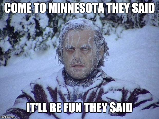 Jack Nicholson The Shining Snow | COME TO MINNESOTA THEY SAID IT'LL BE FUN THEY SAID | image tagged in memes,jack nicholson the shining snow,polar vortex,cold,it will be fun they said | made w/ Imgflip meme maker