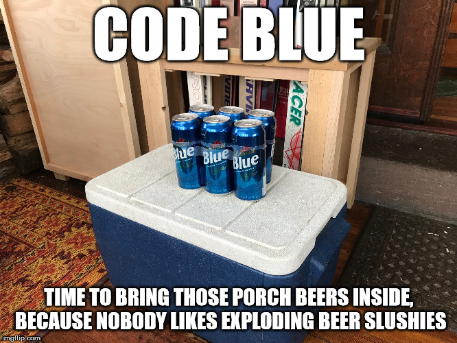 CODE BLUE TIME TO BRING THOSE PORCH BEERS INSIDE, BECAUSE NOBODY LIKES EXPLODING BEER SLUSHIES | image tagged in code blue | made w/ Imgflip meme maker