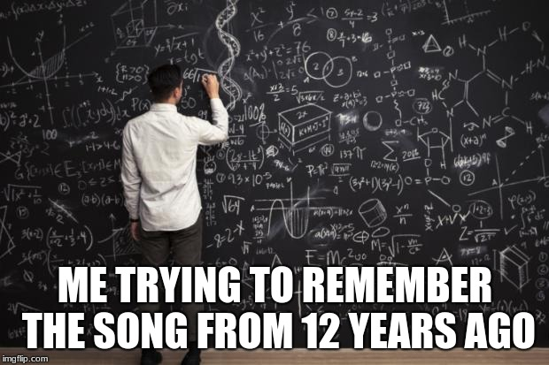 Math | ME TRYING TO REMEMBER THE SONG FROM 12 YEARS AGO | image tagged in math | made w/ Imgflip meme maker