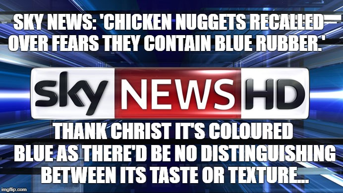Chicken Nuggets Sky News | SKY NEWS: 'CHICKEN NUGGETS RECALLED OVER FEARS THEY CONTAIN BLUE RUBBER.' THANK CHRIST IT'S COLOURED BLUE AS THERE'D BE NO DISTINGUISHING BE | image tagged in sky news,chicken,chicken nuggets | made w/ Imgflip meme maker