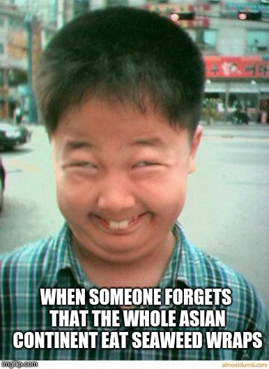 funny asian face | WHEN SOMEONE FORGETS THAT THE WHOLE ASIAN CONTINENT EAT SEAWEED WRAPS | image tagged in funny asian face | made w/ Imgflip meme maker