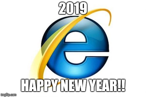 I thought of this a month ago, finally got to use it. | 2019 HAPPY NEW YEAR!! | image tagged in memes,internet explorer | made w/ Imgflip meme maker