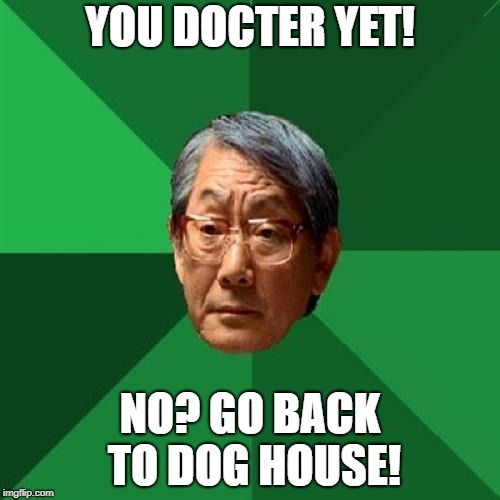 High Expectations Asian Father Meme | YOU DOCTER YET! NO? GO BACK TO DOG HOUSE! | image tagged in memes,high expectations asian father | made w/ Imgflip meme maker