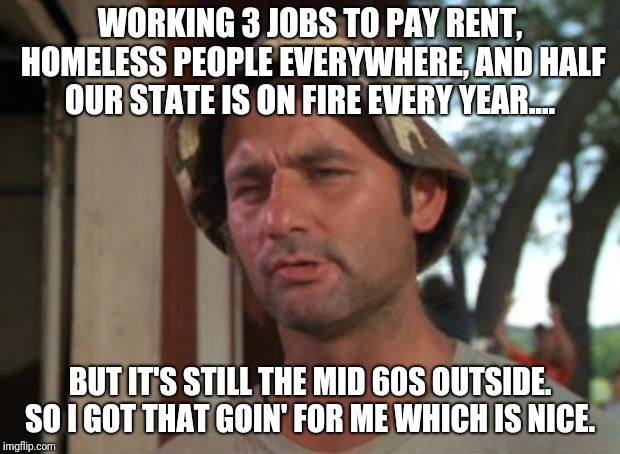 So I Got That Goin For Me Which Is Nice Meme | WORKING 3 JOBS TO PAY RENT, HOMELESS PEOPLE EVERYWHERE, AND HALF OUR STATE IS ON FIRE EVERY YEAR.... BUT IT'S STILL THE MID 60S OUTSIDE. SO  | image tagged in memes,so i got that goin for me which is nice,AdviceAnimals | made w/ Imgflip meme maker