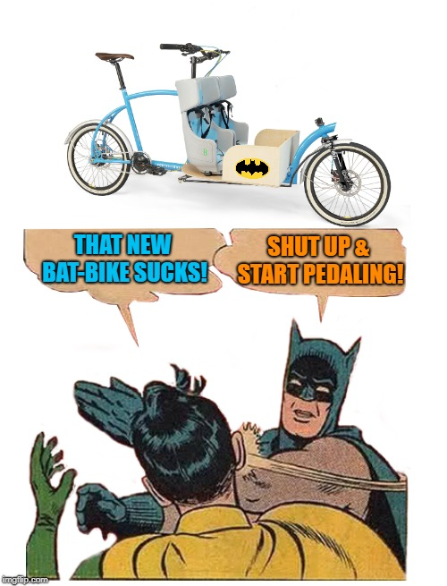 Bat-bike  | THAT NEW BAT-BIKE SUCKS! SHUT UP & START PEDALING! | image tagged in funny memes,batman slapping robin,bike,memes | made w/ Imgflip meme maker