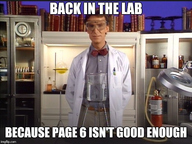 New Experiment | BACK IN THE LAB BECAUSE PAGE 6 ISN'T GOOD ENOUGH | image tagged in bill nye the science guy,front page | made w/ Imgflip meme maker