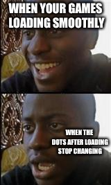 Why are you reading the title? |  WHEN YOUR GAMES LOADING SMOOTHLY; WHEN THE DOTS AFTER LOADING STOP CHANGING | image tagged in black guy happy sad,video games,funny,funny memes,why are you reading this,you that read wrong | made w/ Imgflip meme maker