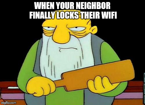That's a paddlin' Meme | WHEN YOUR NEIGHBOR FINALLY LOCKS THEIR WIFI | image tagged in memes,that's a paddlin' | made w/ Imgflip meme maker