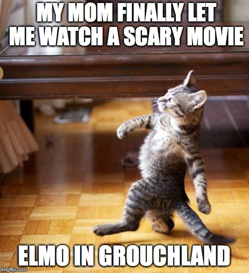 Cat Walking Like A Boss |  MY MOM FINALLY LET ME WATCH A SCARY MOVIE; ELMO IN GROUCHLAND | image tagged in cat walking like a boss | made w/ Imgflip meme maker