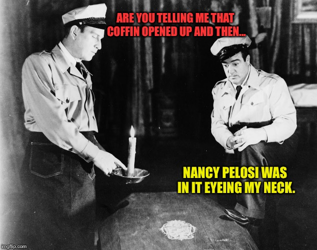 Abbott and Costello | ARE YOU TELLING ME THAT COFFIN OPENED UP AND THEN... NANCY PELOSI WAS IN IT EYEING MY NECK. | image tagged in abbott and costello | made w/ Imgflip meme maker
