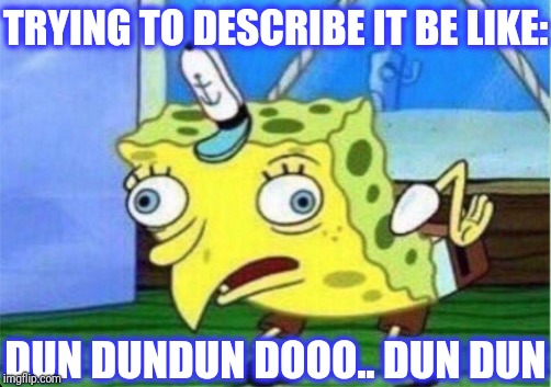Mocking Spongebob Meme | TRYING TO DESCRIBE IT BE LIKE: DUN DUNDUN DOOO.. DUN DUN | image tagged in memes,mocking spongebob | made w/ Imgflip meme maker