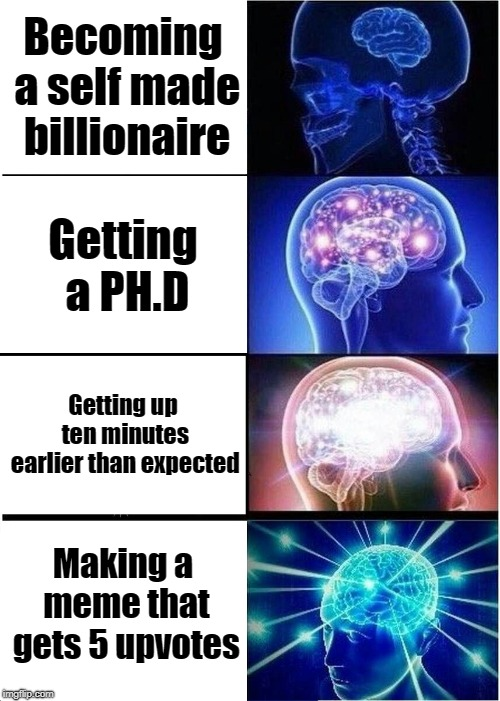 Expanding Brain Meme | Becoming a self made billionaire Getting a PH.D Getting up ten minutes earlier than expected Making a meme that gets 5 upvotes | image tagged in memes,expanding brain | made w/ Imgflip meme maker