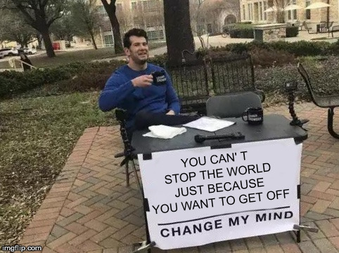 YOU CAN' T STOP THE WORLD JUST BECAUSE YOU WANT TO GET OFF | image tagged in change my mind | made w/ Imgflip meme maker