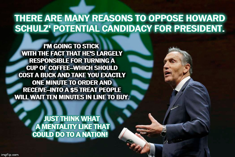 Triple, Venti, Soy, No Foam Latte Nation  | THERE ARE MANY REASONS TO OPPOSE HOWARD SCHULZ' POTENTIAL CANDIDACY FOR PRESIDENT. I'M GOING TO STICK WITH THE FACT THAT HE'S LARGELY RESPON | image tagged in potus,starbucks,schulz,potus,president,usaofstarbucks | made w/ Imgflip meme maker