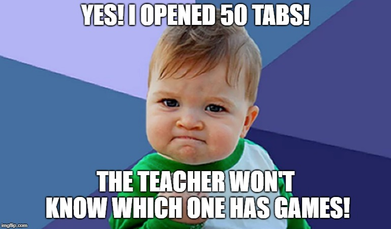 School in a Nutshell | YES! I OPENED 50 TABS! THE TEACHER WON'T KNOW WHICH ONE HAS GAMES! | image tagged in teacher,games,school,education,50 tabs,in a nutshell | made w/ Imgflip meme maker