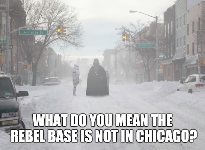 Chicago imperial visit | WHAT DO YOU MEAN THE REBEL BASE IS NOT IN CHICAGO? | image tagged in chicago,freeze,funny memes,polar vortex,freezing,funny meme | made w/ Imgflip meme maker