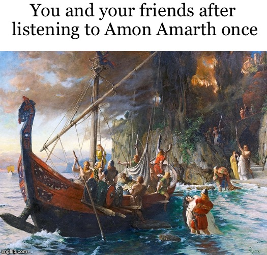 Viking metal |  You and your friends after listening to Amon Amarth once | image tagged in heavy metal,metal,viking,vikings,amon amarth,music | made w/ Imgflip meme maker