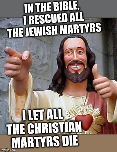 Buddy Christ | IN THE BIBLE, I RESCUED ALL THE JEWISH MARTYRS I LET ALL THE CHRISTIAN MARTYRS DIE | image tagged in memes,buddy christ | made w/ Imgflip meme maker