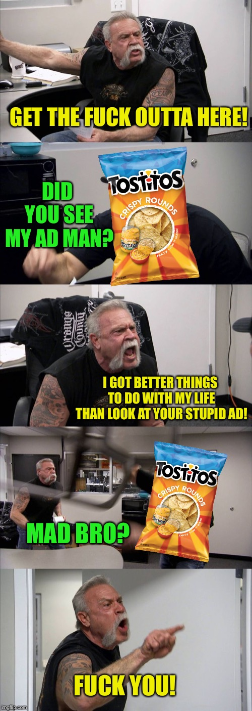 American Chopper Argument Meme | GET THE F**K OUTTA HERE! DID YOU SEE MY AD MAN? I GOT BETTER THINGS TO DO WITH MY LIFE THAN LOOK AT YOUR STUPID AD! MAD BRO? F**K YOU! | image tagged in memes,american chopper argument | made w/ Imgflip meme maker