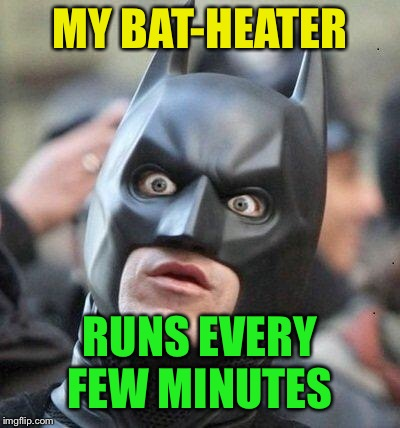 Shocked Batman | MY BAT-HEATER RUNS EVERY FEW MINUTES | image tagged in shocked batman | made w/ Imgflip meme maker