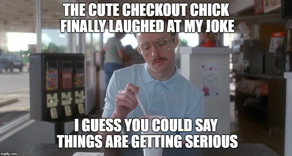 Napoleon Dynamite Pretty Serious | THE CUTE CHECKOUT CHICK FINALLY LAUGHED AT MY JOKE I GUESS YOU COULD SAY THINGS ARE GETTING SERIOUS | image tagged in napoleon dynamite pretty serious | made w/ Imgflip meme maker