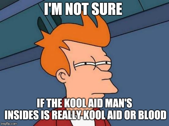 Futurama Fry | I'M NOT SURE IF THE KOOL AID MAN'S INSIDES IS REALLY KOOL AID OR BLOOD | image tagged in memes,futurama fry,kool aid,kool aid man | made w/ Imgflip meme maker