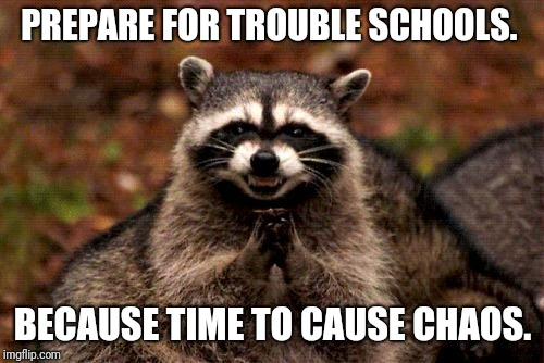 Evil Plotting Raccoon Meme | PREPARE FOR TROUBLE SCHOOLS. BECAUSE TIME TO CAUSE CHAOS. | image tagged in memes,evil plotting raccoon | made w/ Imgflip meme maker