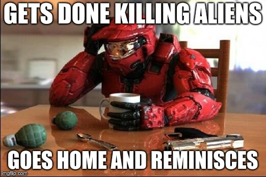 Halo | GETS DONE KILLING ALIENS GOES HOME AND REMINISCES | image tagged in halo | made w/ Imgflip meme maker