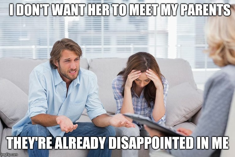couples therapy | I DON'T WANT HER TO MEET MY PARENTS THEY'RE ALREADY DISAPPOINTED IN ME | image tagged in couples therapy | made w/ Imgflip meme maker