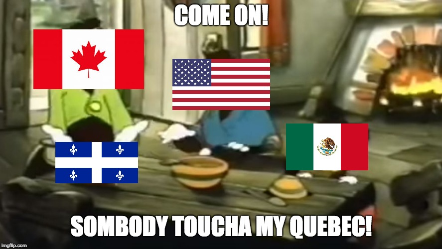 sombody touch my quebec | COME ON! SOMBODY TOUCHA MY QUEBEC! | image tagged in canada,usa,mexico,somebody toucha my spaghet | made w/ Imgflip meme maker