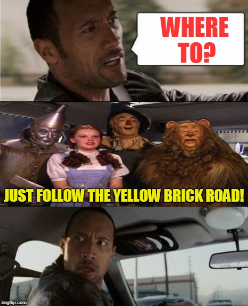 We're off to see the Wizard! |  WHERE TO? JUST FOLLOW THE YELLOW BRICK ROAD! | image tagged in the rock driving off to see the wizard,nixieknox,the wizard of oz,just follow the yellow brick road,memes,funny memes | made w/ Imgflip meme maker