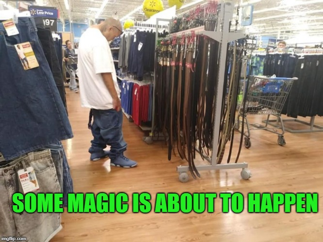 A magical thing | SOME MAGIC IS ABOUT TO HAPPEN | image tagged in sagging,belt,change | made w/ Imgflip meme maker