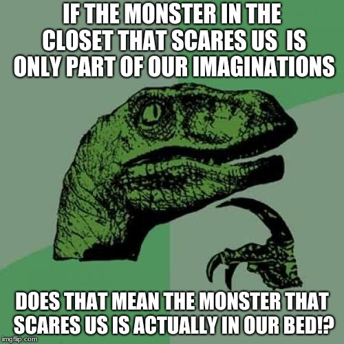 Philosoraptor Meme | IF THE MONSTER IN THE CLOSET THAT SCARES US  IS ONLY PART OF OUR IMAGINATIONS DOES THAT MEAN THE MONSTER THAT SCARES US IS ACTUALLY IN OUR B | image tagged in memes,philosoraptor | made w/ Imgflip meme maker