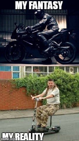 biker | MY FANTASY MY REALITY | image tagged in biker,fantasy,reality,wannabe | made w/ Imgflip meme maker