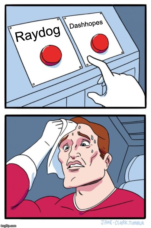 Two Buttons | Raydog Dashhopes | image tagged in memes,two buttons | made w/ Imgflip meme maker